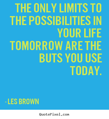 Les Brown poster quotes - The only limits to the possibilities in your life tomorrow are the buts.. - Inspirational quotes