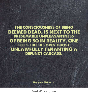 Herman Melville image quotes - The consciousness of being deemed dead, is next to the presumable.. - Inspirational quotes