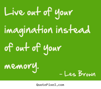 Les Brown picture quotes - Live out of your imagination instead of out of your memory. - Inspirational sayings
