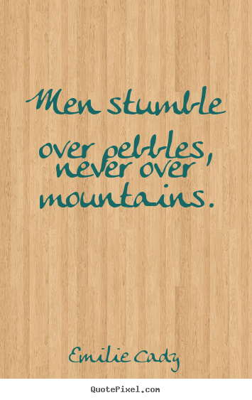 Emilie Cady picture quotes - Men stumble over pebbles, never over mountains. - Inspirational quotes