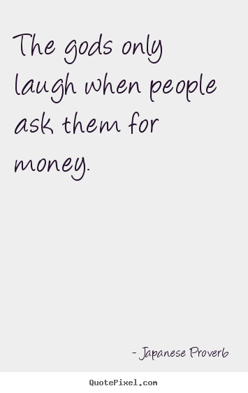 Inspirational quotes - The gods only laugh when people ask them for money.
