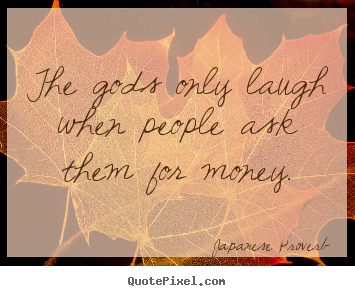 Design your own picture quotes about inspirational - The gods only laugh when people ask them for money.