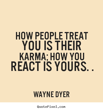 Inspirational sayings - How people treat you is their karma; how you react is..