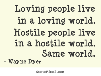 Wayne Dyer picture sayings - Loving people live in a loving world. hostile people live in a hostile.. - Inspirational quotes