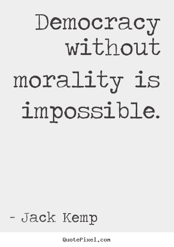 Jack Kemp picture quotes - Democracy without morality is impossible. - Inspirational quotes