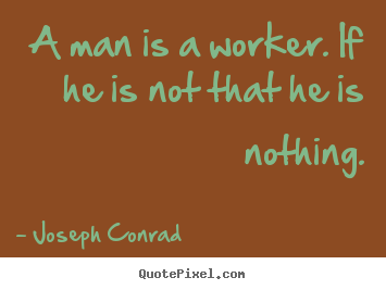 Inspirational quotes - A man is a worker. if he is not that he is nothing.