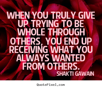 When you truly give up trying to be whole.. Shakti Gawain good inspirational quotes