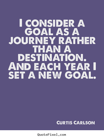 Curtis Carlson picture quotes - I consider a goal as a journey rather than a destination... - Inspirational quotes