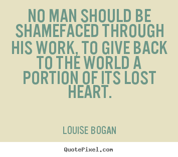 Louise Bogan picture quote - No man should be shamefaced through his work,.. - Inspirational quote