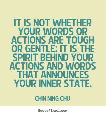It is not whether your words or actions are tough or gentle; it.. Chin Ning Chu good inspirational quotes
