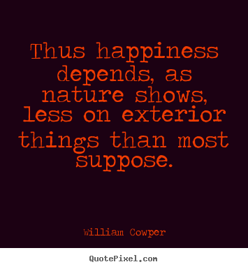 William Cowper picture quotes - Thus happiness depends, as nature shows, less on exterior.. - Inspirational sayings