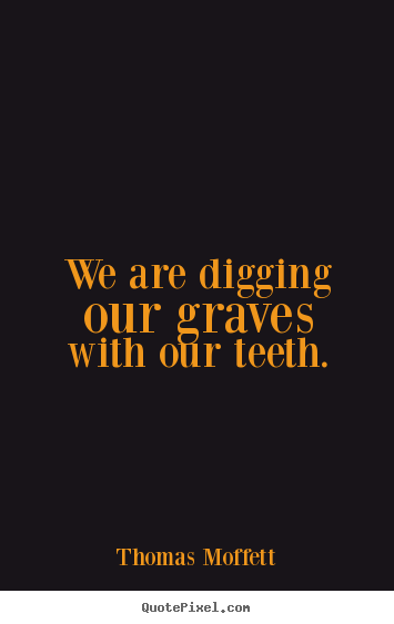 We are digging our graves with our teeth. Thomas Moffett best inspirational quote