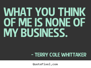 What you think of me is none of my business. Terry Cole Whittaker  inspirational quote