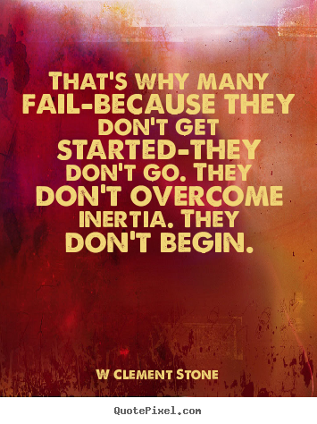 Inspirational quotes - That's why many fail-because they don't get started-they don't go. they..