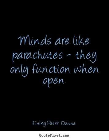 Minds are like parachutes - they only function.. Finley Peter Dunne good inspirational quotes
