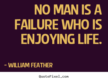 No man is a failure who is enjoying life. William Feather famous inspirational quotes