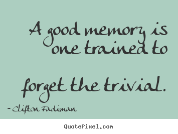 A good memory is one trained to forget the.. Clifton Fadiman top inspirational quotes