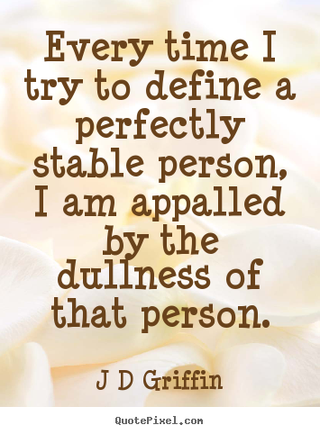 J D Griffin picture quotes - Every time i try to define a perfectly stable person, i.. - Inspirational quotes