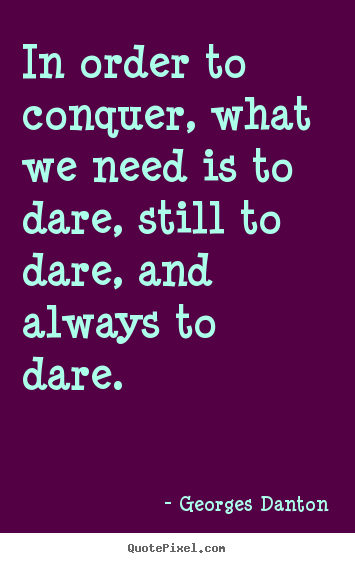 Georges Danton picture quotes - In order to conquer, what we need is to dare, still to dare,.. - Inspirational sayings
