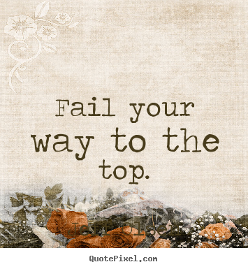 Make picture quote about inspirational - Fail your way to the top.