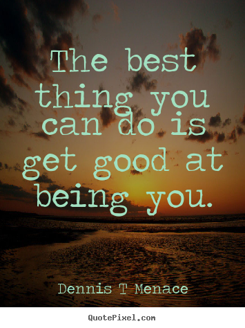 The best thing you can do is get good at being you. Dennis T Menace great inspirational quote
