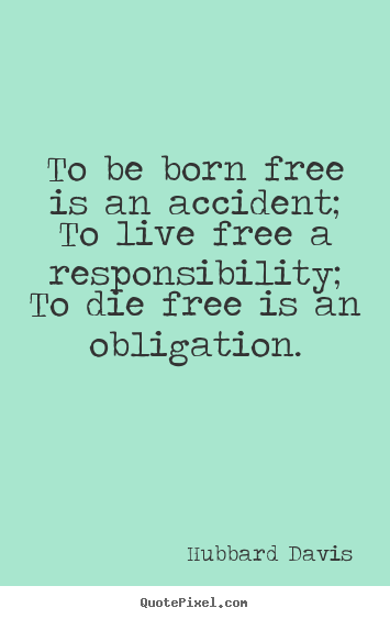 Diy picture quote about inspirational - To be born free is an accident; to live free a responsibility; to die..