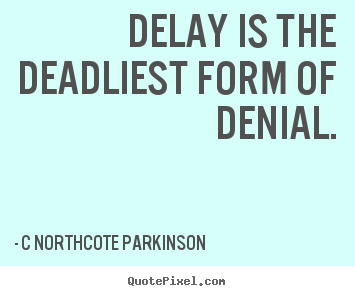 Delay Is The Deadliest Form Of Denial C Northcote Parkinson Top Inspirational Quote