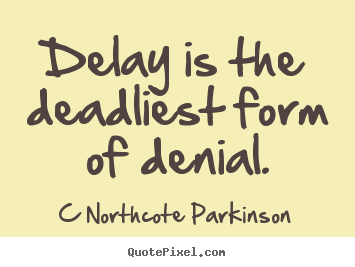 Delay is the deadliest form of denial. C Northcote Parkinson top ...