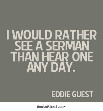 Inspirational quotes - I would rather see a serman than hear one..