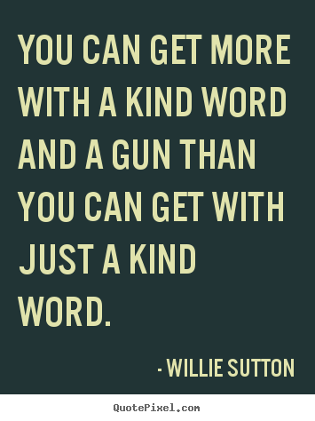 Willie Sutton picture quote - You can get more with a kind word and a gun than you can get.. - Inspirational quote