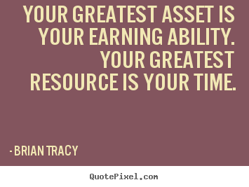 Your greatest asset is your earning ability. your greatest resource.. Brian Tracy  inspirational quote