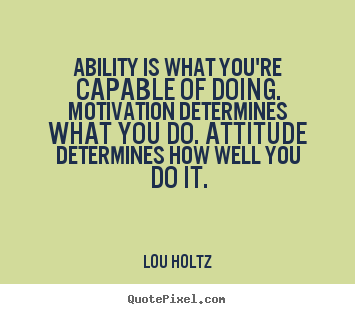 Ability is what you're capable of doing. motivation determines what.. Lou Holtz best inspirational sayings