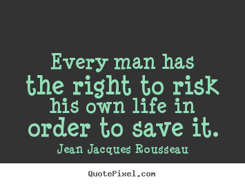 Every man has the right to risk his own life in.. Jean Jacques Rousseau famous inspirational quotes