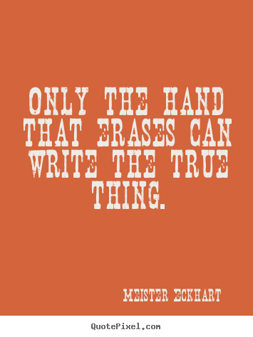 Only the hand that erases can write the true thing. Meister Eckhart good inspirational quotes