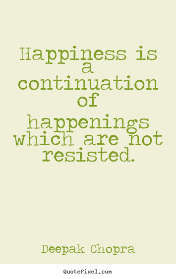 Deepak Chopra picture quotes - Happiness is a continuation of happenings which are not resisted. - Inspirational quotes