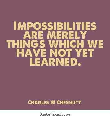 Charles W Chesnutt picture quotes - Impossibilities are merely things which we have not yet learned. - Inspirational quote