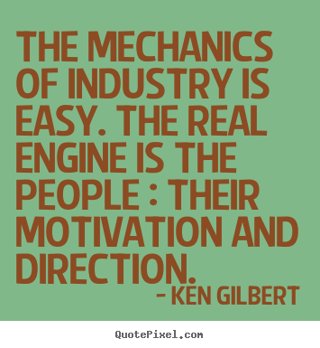 Quotes about inspirational - The mechanics of industry is easy. the real engine is the people :..