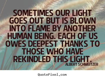 Albert Schweitzer picture quotes - Sometimes our light goes out but is blown into flame by another.. - Inspirational sayings