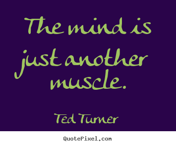 Ted Turner picture quote - The mind is just another muscle. - Inspirational quotes