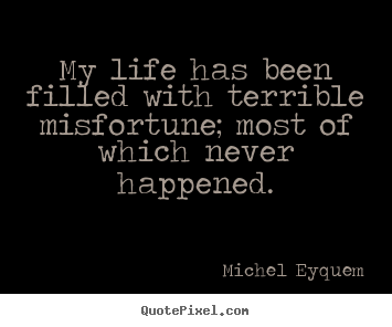 Sayings about inspirational - My life has been filled with terrible misfortune; most of which never..