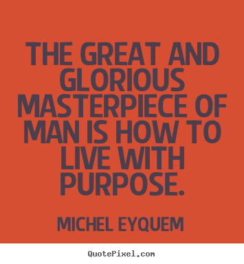 Inspirational quote - The great and glorious masterpiece of man is how to live with purpose.