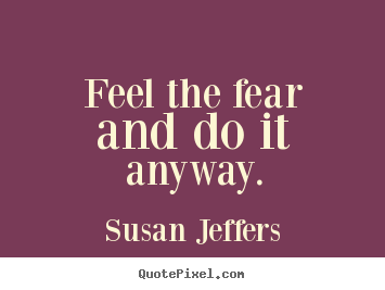Inspirational quotes - Feel the fear and do it anyway.