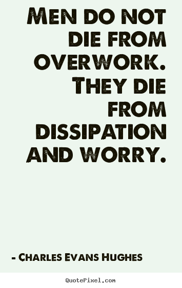 Inspirational quote - Men do not die from overwork. they die from..