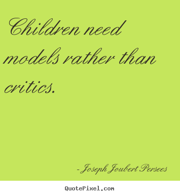 Quote about inspirational - Children need models rather than critics.