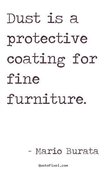 Inspirational quotes dust is a protective coating for for Furniture quotes