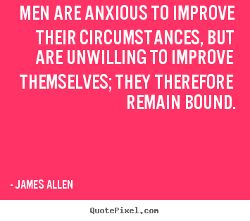 Quote about inspirational - Men are anxious to improve their circumstances, but are unwilling..