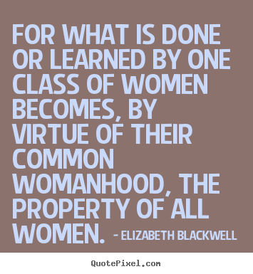 For what is done or learned by one class of women.. Elizabeth Blackwell popular inspirational quotes