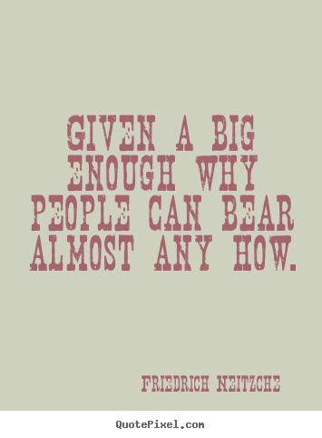 Friedrich Neitzche picture quotes - Given a big enough why people can bear almost.. - Inspirational sayings