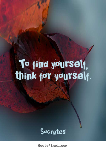Inspirational sayings - To find yourself, think for yourself.