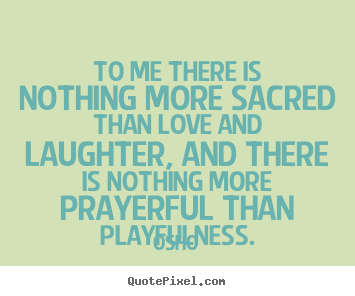 Osho picture quotes - To me there is nothing more sacred than love and laughter, and there.. - Inspirational quotes